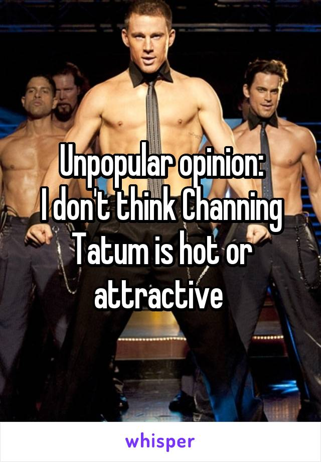 Unpopular opinion: I don't think Channing Tatum is hot or attractive