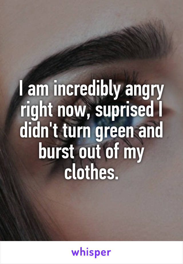 I am incredibly angry right now, suprised I didn't turn green and burst out of my clothes.