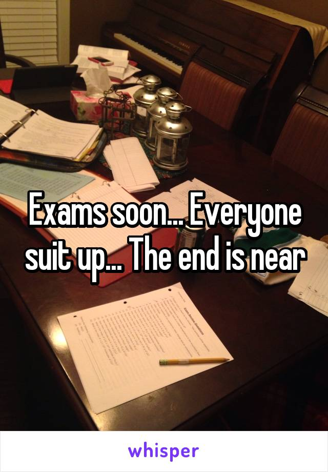 Exams soon... Everyone suit up... The end is near