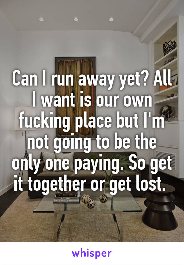 Can I run away yet? All I want is our own fucking place but I'm not going to be the only one paying. So get it together or get lost.