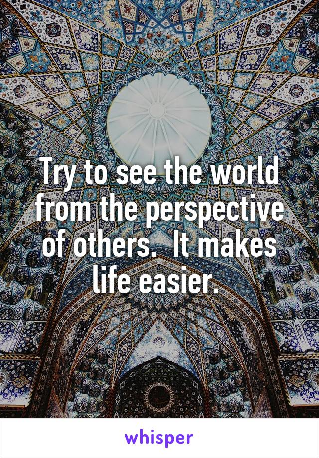 Try to see the world from the perspective of others.  It makes life easier.