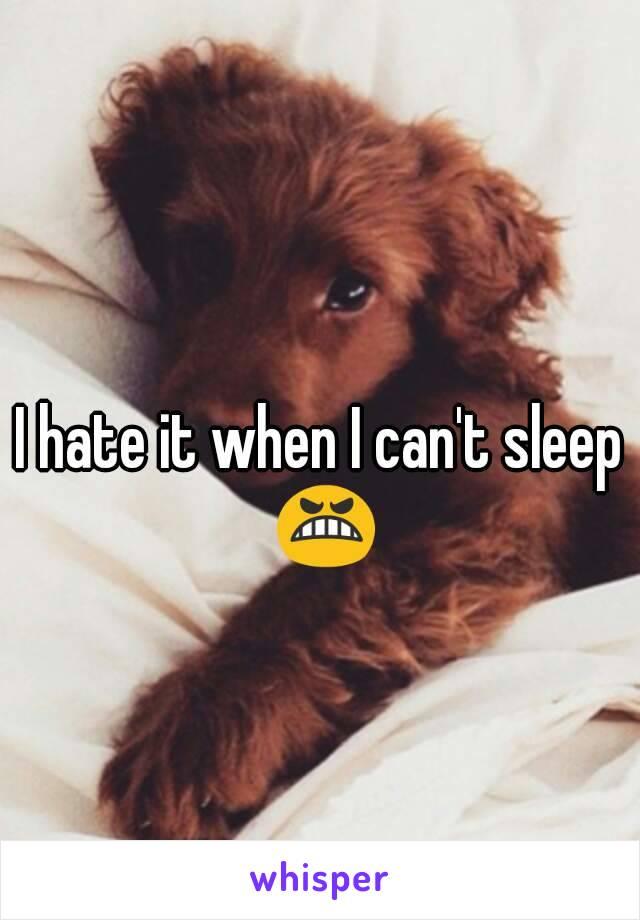I hate it when I can't sleep 😬