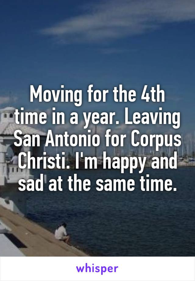 Moving for the 4th time in a year. Leaving San Antonio for Corpus Christi. I'm happy and sad at the same time.