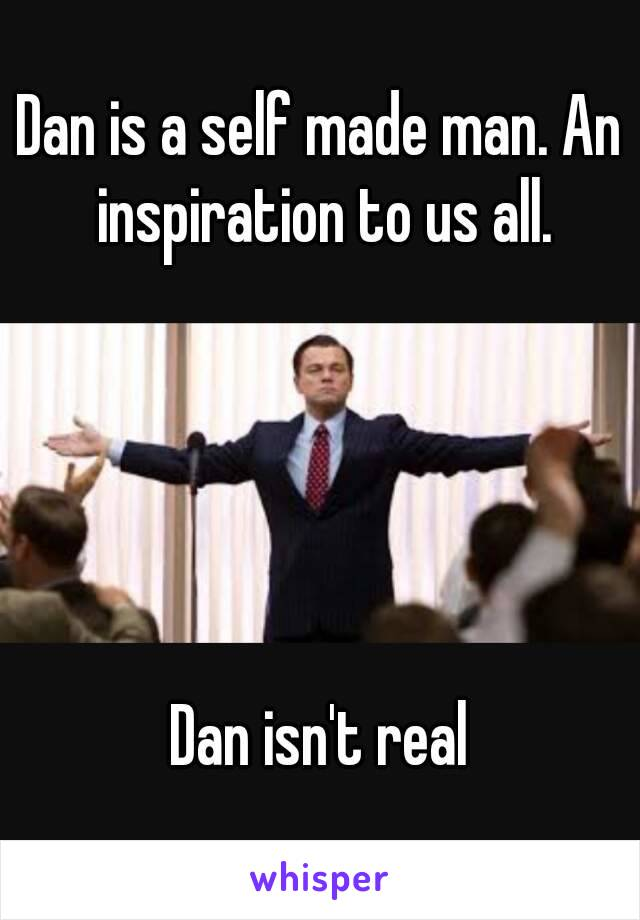 Dan is a self made man. An inspiration to us all.      Dan isn't real