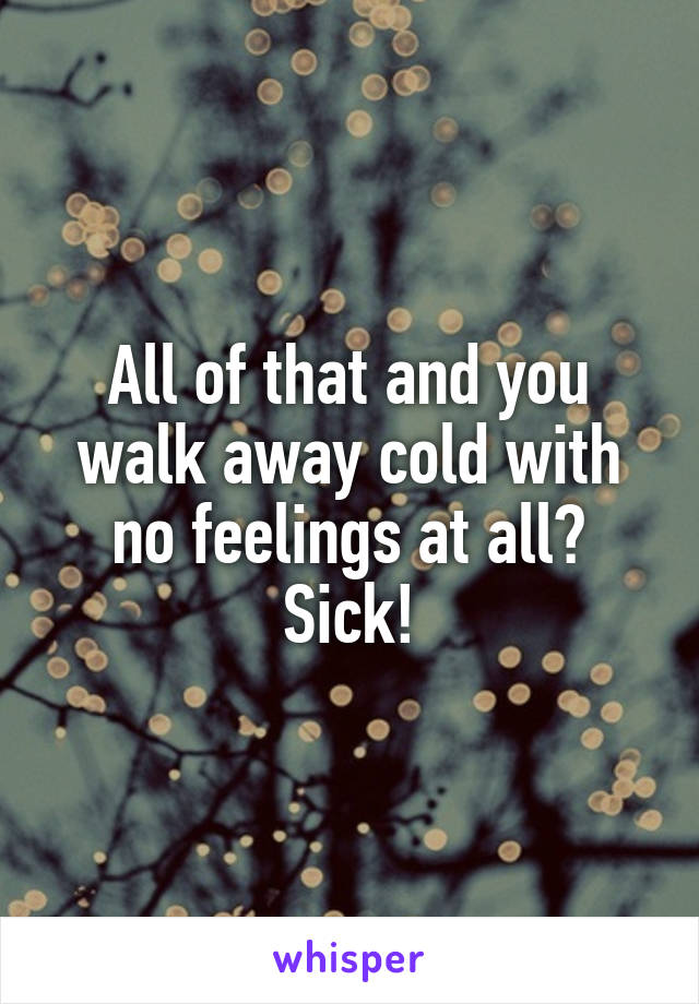 All of that and you walk away cold with no feelings at all? Sick!