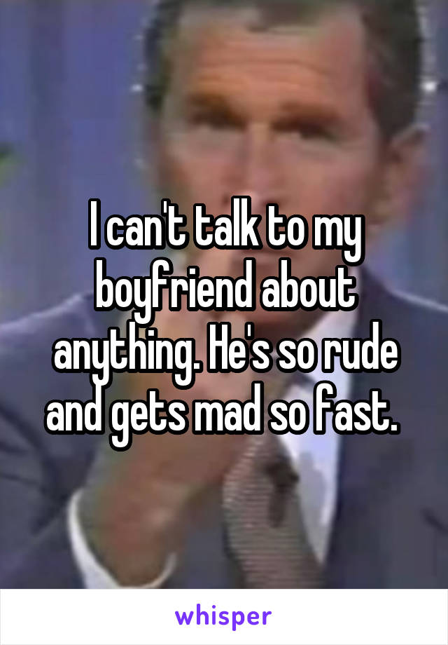 I can't talk to my boyfriend about anything. He's so rude and gets mad so fast.