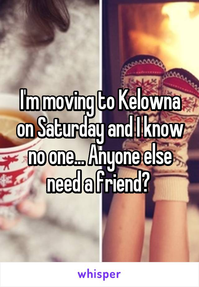 I'm moving to Kelowna on Saturday and I know no one... Anyone else need a friend?