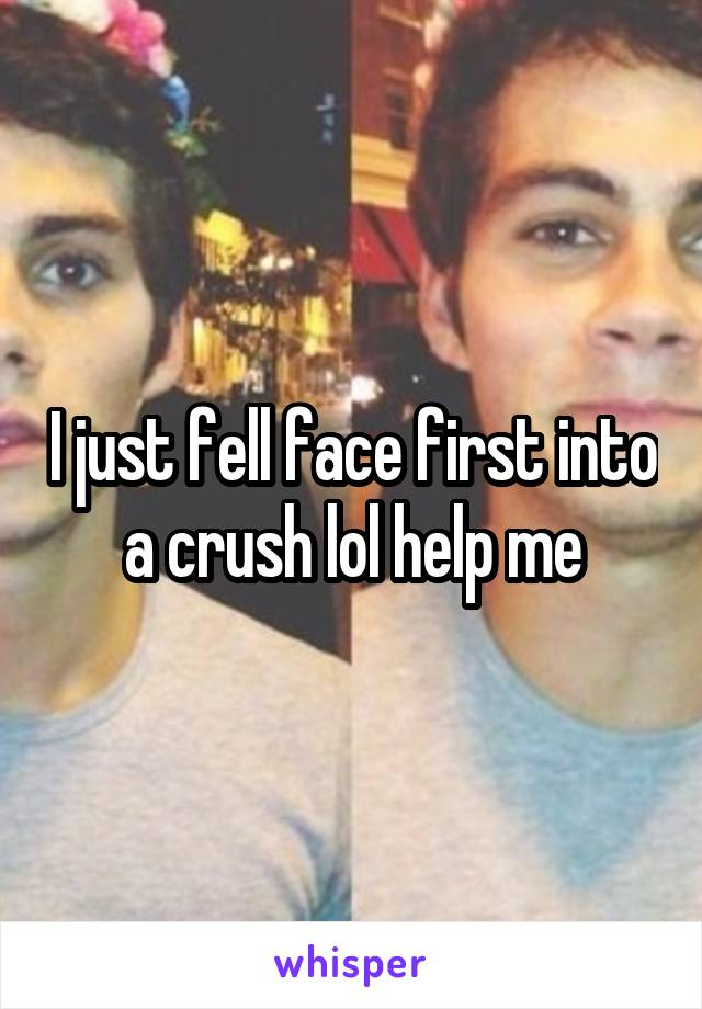 I just fell face first into a crush lol help me