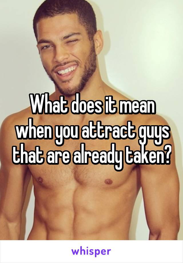 What does it mean when you attract guys that are already taken?