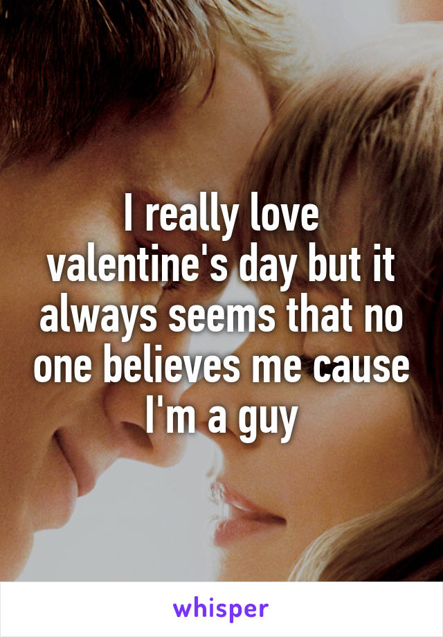 I really love valentine's day but it always seems that no one believes me cause I'm a guy