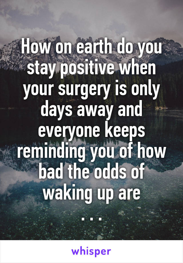How on earth do you stay positive when your surgery is only days away and everyone keeps reminding you of how bad the odds of waking up are . . .