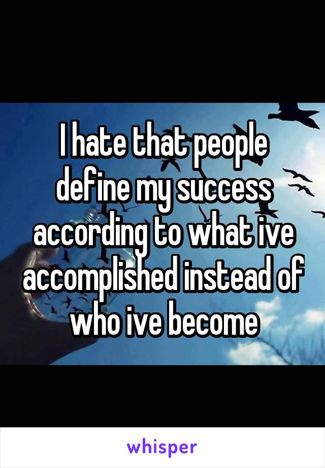 I hate that people define my success according to what ive accomplished instead of who ive become