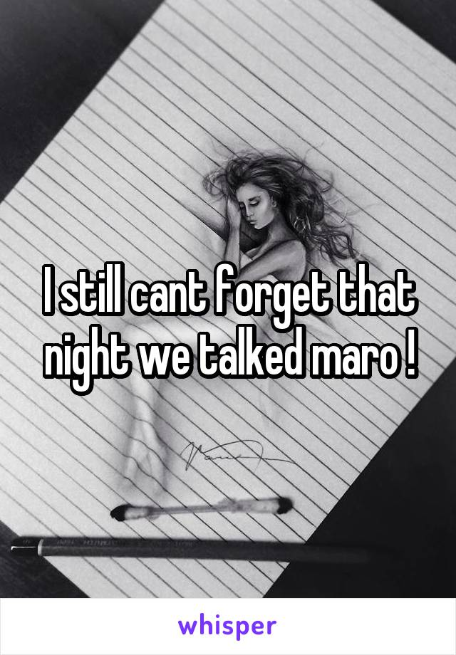 I still cant forget that night we talked maro !