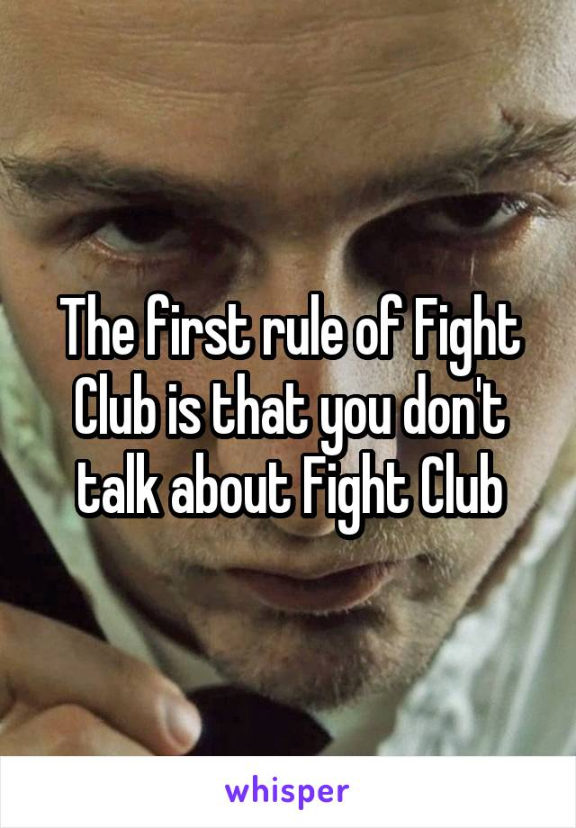 The first rule of Fight Club is that you don't talk about Fight Club