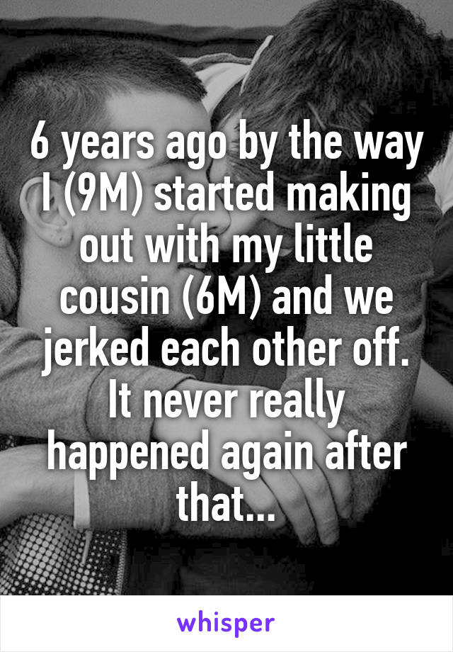 6 years ago by the way I (9M) started making out with my little cousin (6M) and we jerked each other off. It never really happened again after that...