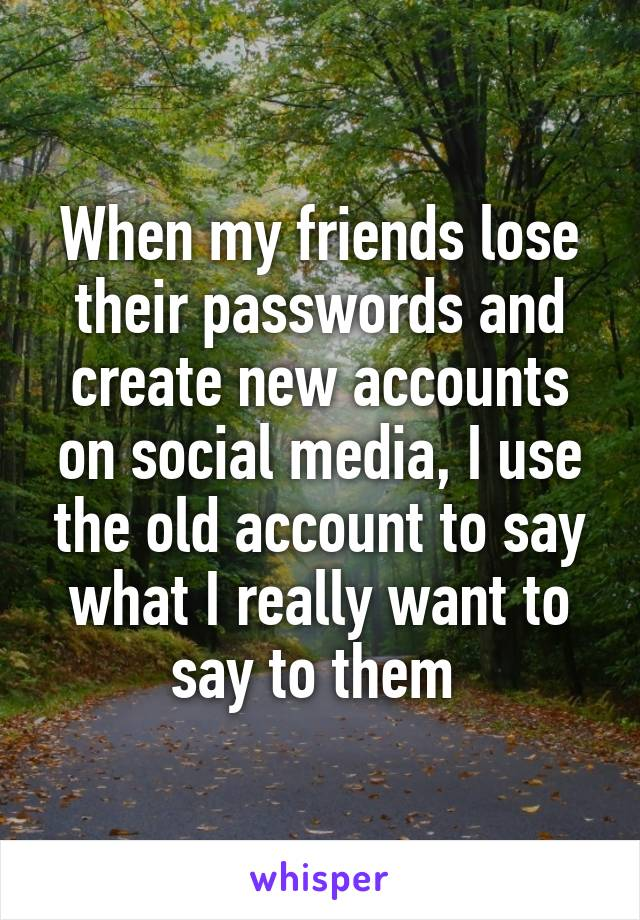 When my friends lose their passwords and create new accounts on social media, I use the old account to say what I really want to say to them