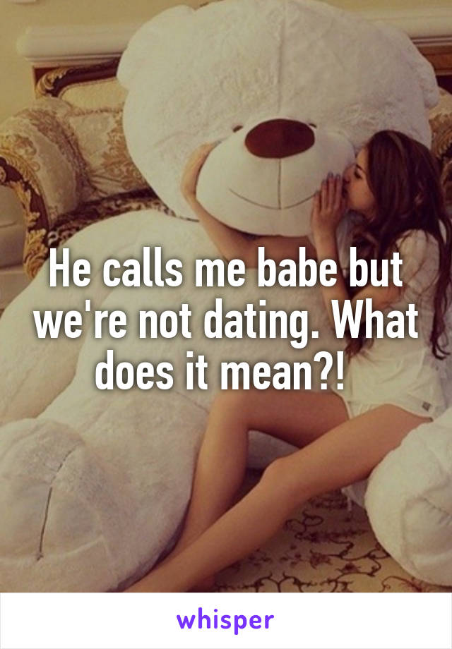 He calls me babe but we're not dating. What does it mean?!
