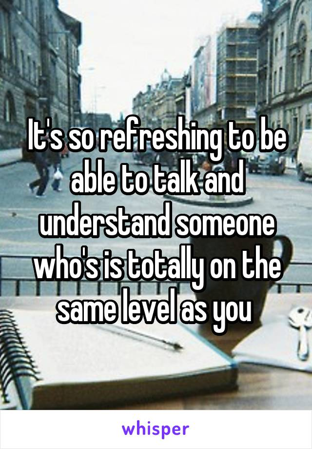 It's so refreshing to be able to talk and understand someone who's is totally on the same level as you