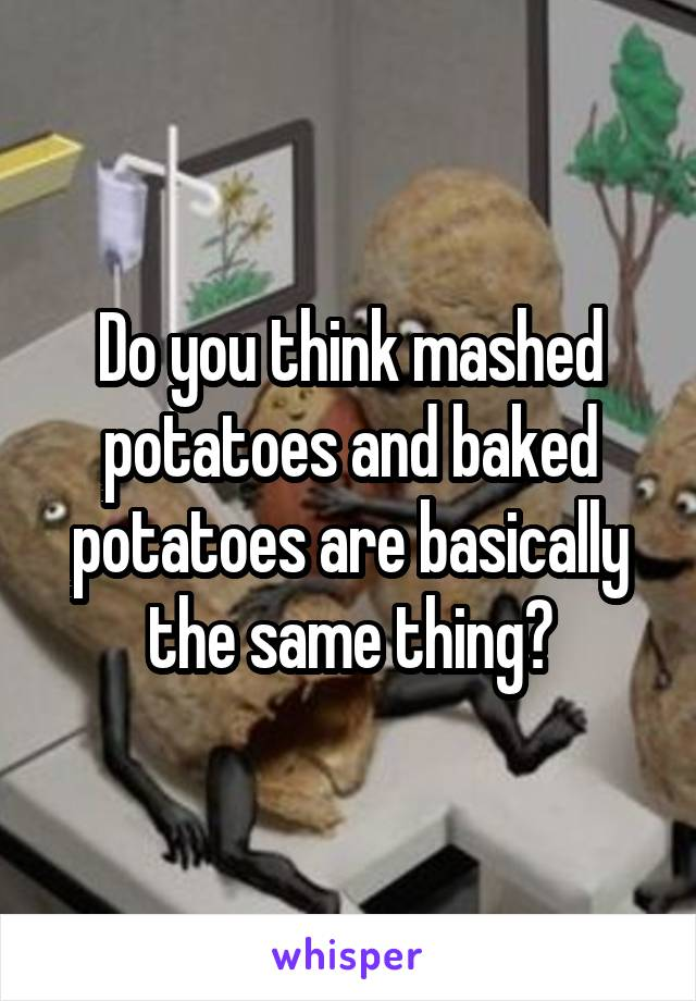 Do you think mashed potatoes and baked potatoes are basically the same thing?