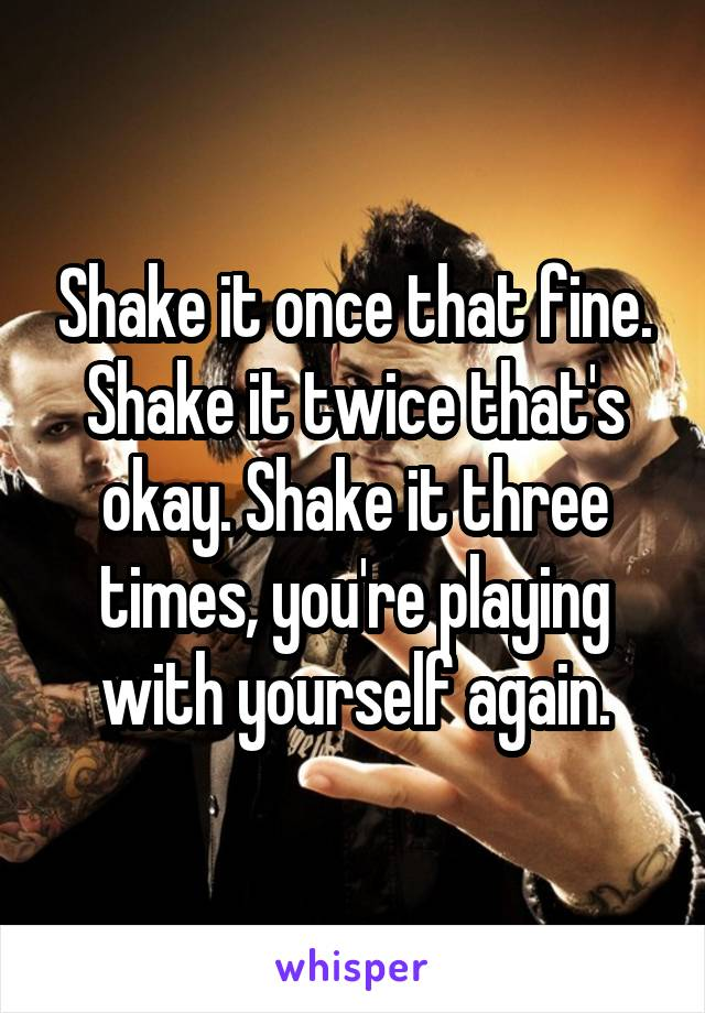 Shake it once that fine. Shake it twice that's okay. Shake it three times, you're playing with yourself again.