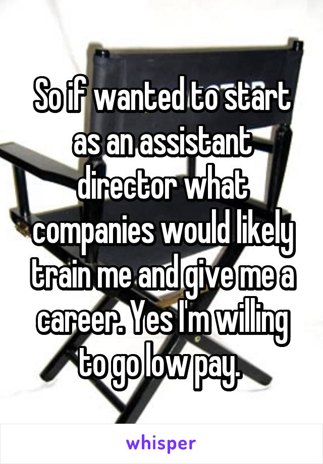 So if wanted to start as an assistant director what companies would likely train me and give me a career. Yes I'm willing to go low pay.