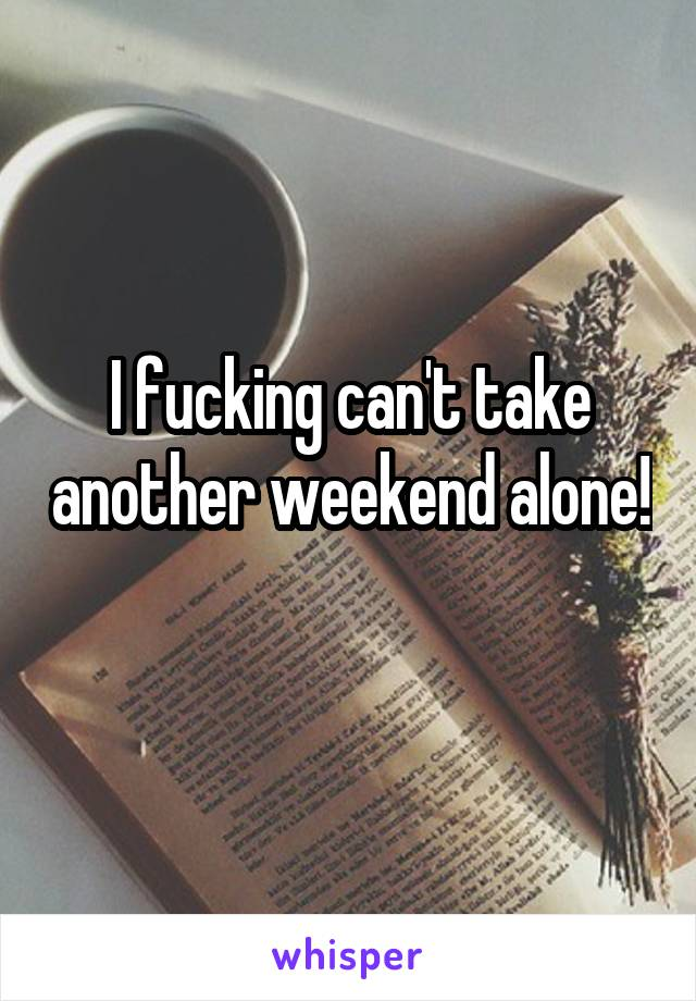 I fucking can't take another weekend alone!