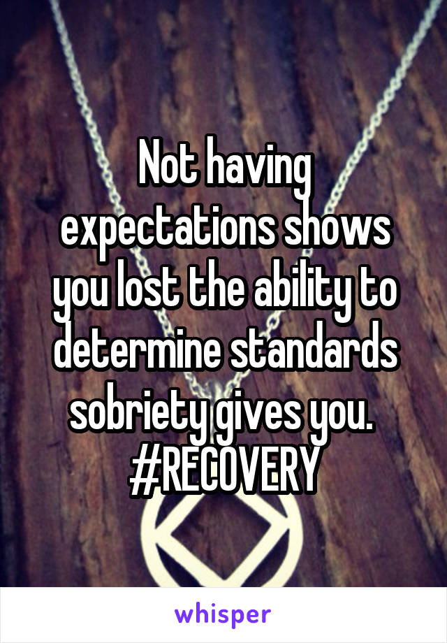 Not having expectations shows you lost the ability to determine standards sobriety gives you.  #RECOVERY