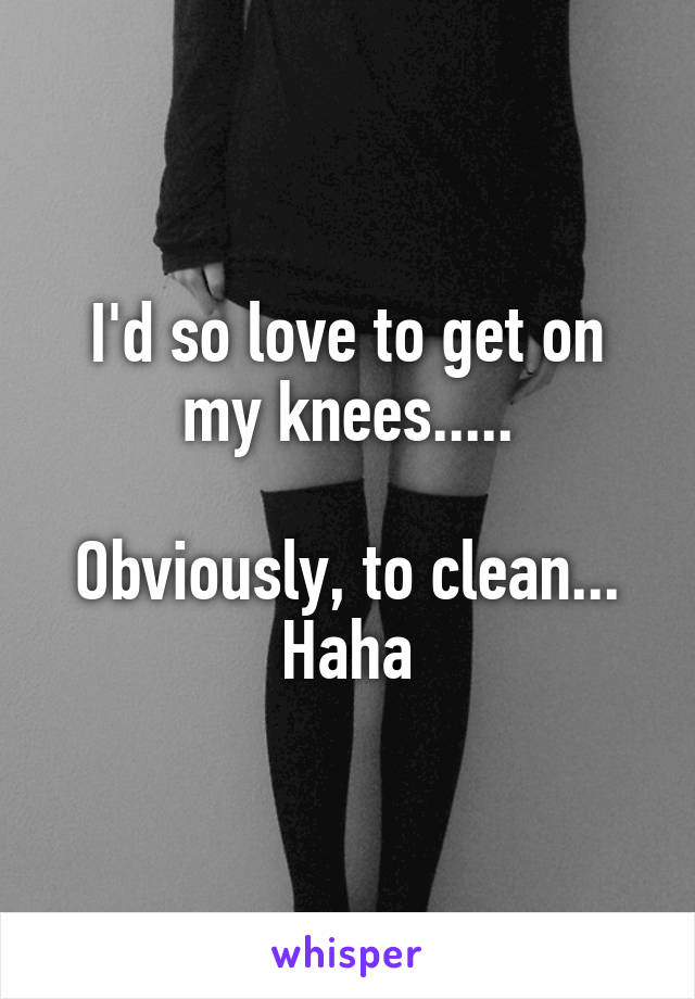 I'd so love to get on my knees.....  Obviously, to clean... Haha