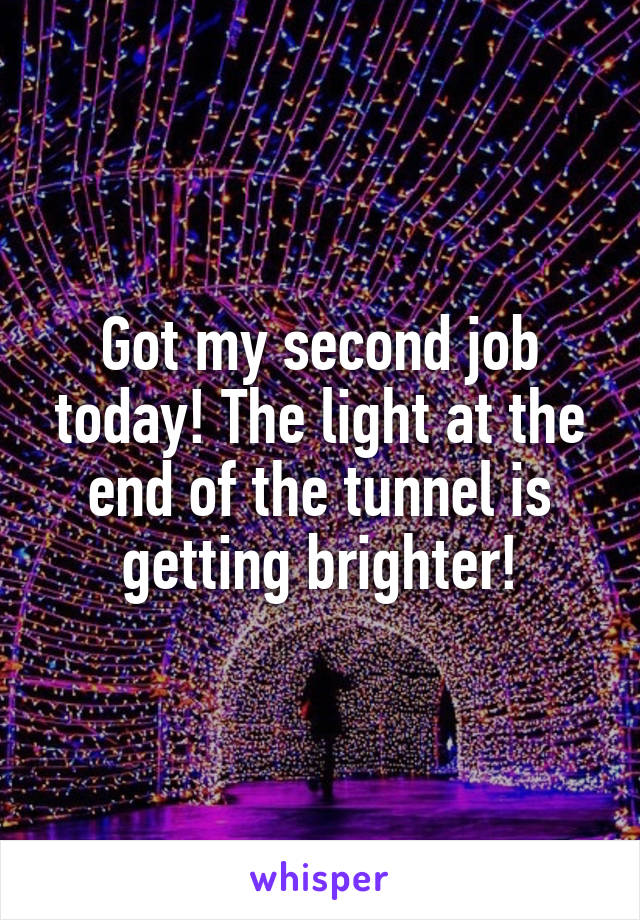 Got my second job today! The light at the end of the tunnel is getting brighter!
