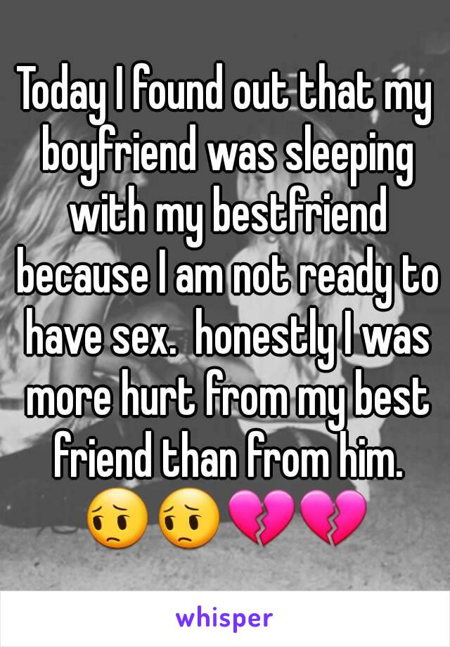 Today I found out that my boyfriend was sleeping with my bestfriend because I am not ready to have sex.  honestly I was more hurt from my best friend than from him. 😔😔💔💔