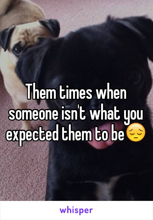 Them times when someone isn't what you expected them to be😔