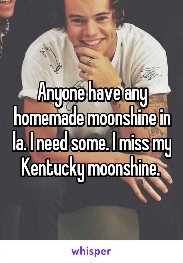 Anyone have any homemade moonshine in la. I need some. I miss my Kentucky moonshine.