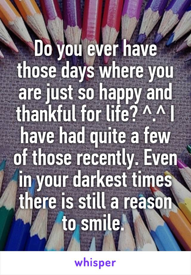 Do you ever have those days where you are just so happy and thankful for life? ^.^ I have had quite a few of those recently. Even in your darkest times there is still a reason to smile.