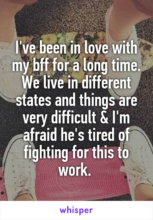 I've been in love with my bff for a long time. We live in different states and things are very difficult & I'm afraid he's tired of fighting for this to work.