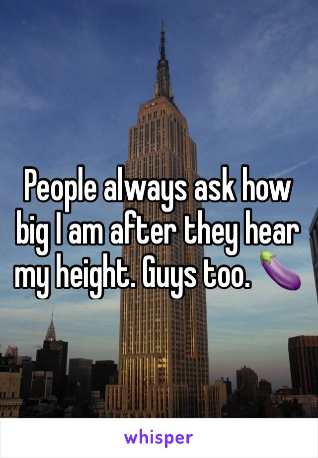People always ask how big I am after they hear my height. Guys too. 🍆