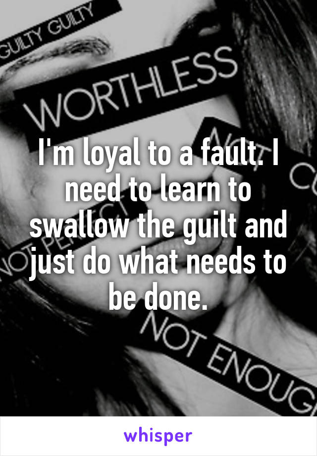 I'm loyal to a fault. I need to learn to swallow the guilt and just do what needs to be done.