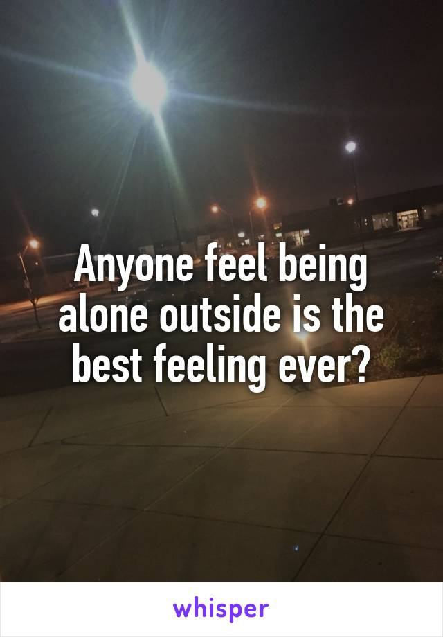 Anyone feel being alone outside is the best feeling ever?