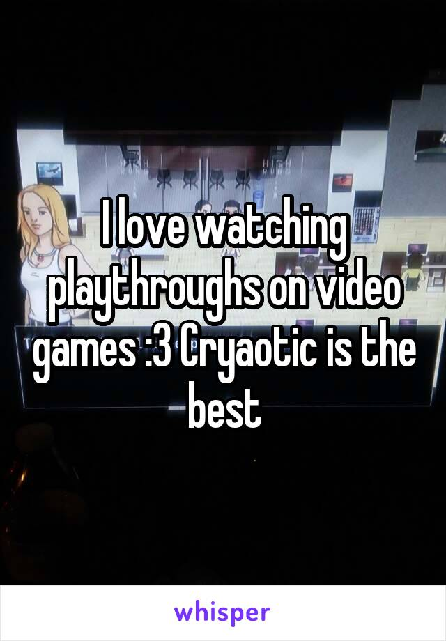 I love watching playthroughs on video games :3 Cryaotic is the best