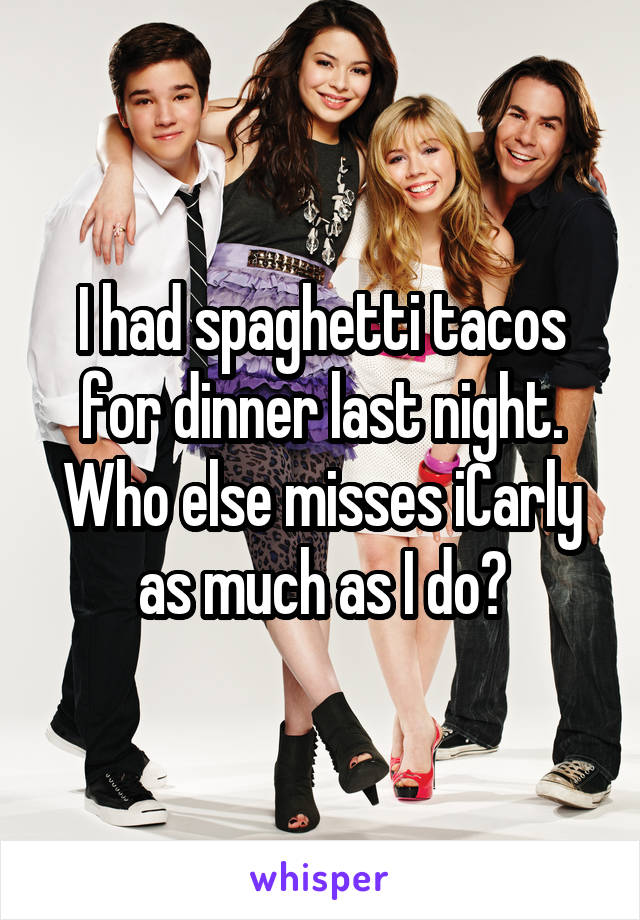 I had spaghetti tacos for dinner last night. Who else misses iCarly as much as I do?