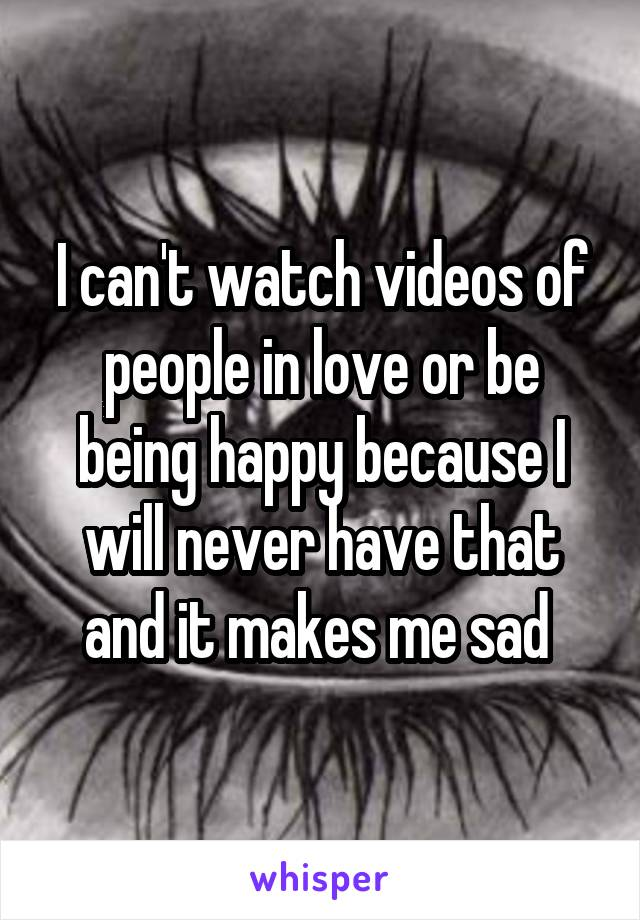 I can't watch videos of people in love or be being happy because I will never have that and it makes me sad