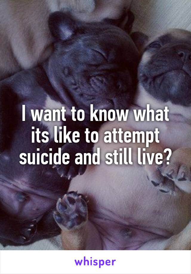 I want to know what its like to attempt suicide and still live?