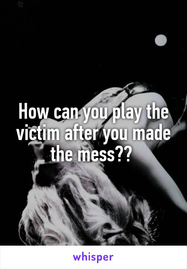 How can you play the victim after you made the mess??