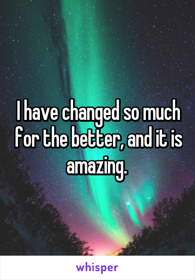 I have changed so much for the better, and it is amazing.
