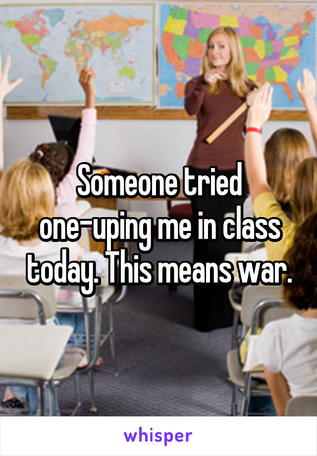 Someone tried one-uping me in class today. This means war.