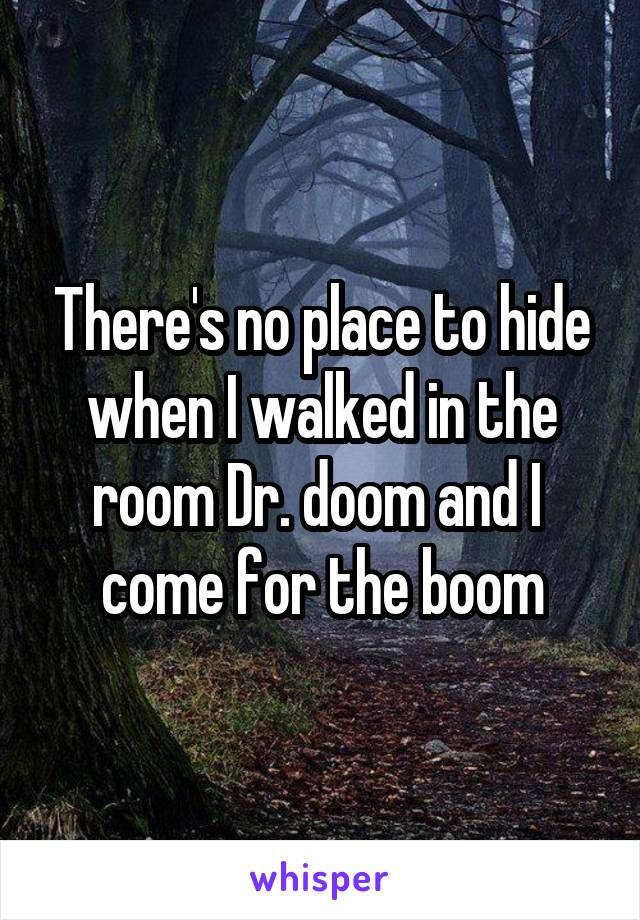 There's no place to hide when I walked in the room Dr. doom and I  come for the boom