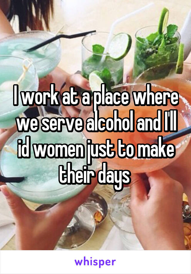 I work at a place where we serve alcohol and I'll id women just to make their days