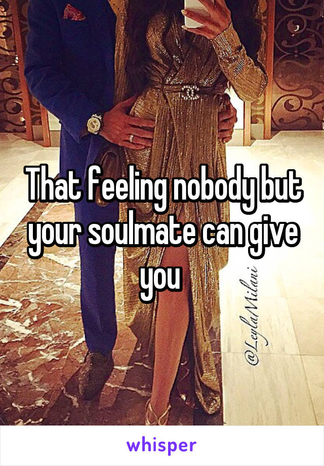 That feeling nobody but your soulmate can give you