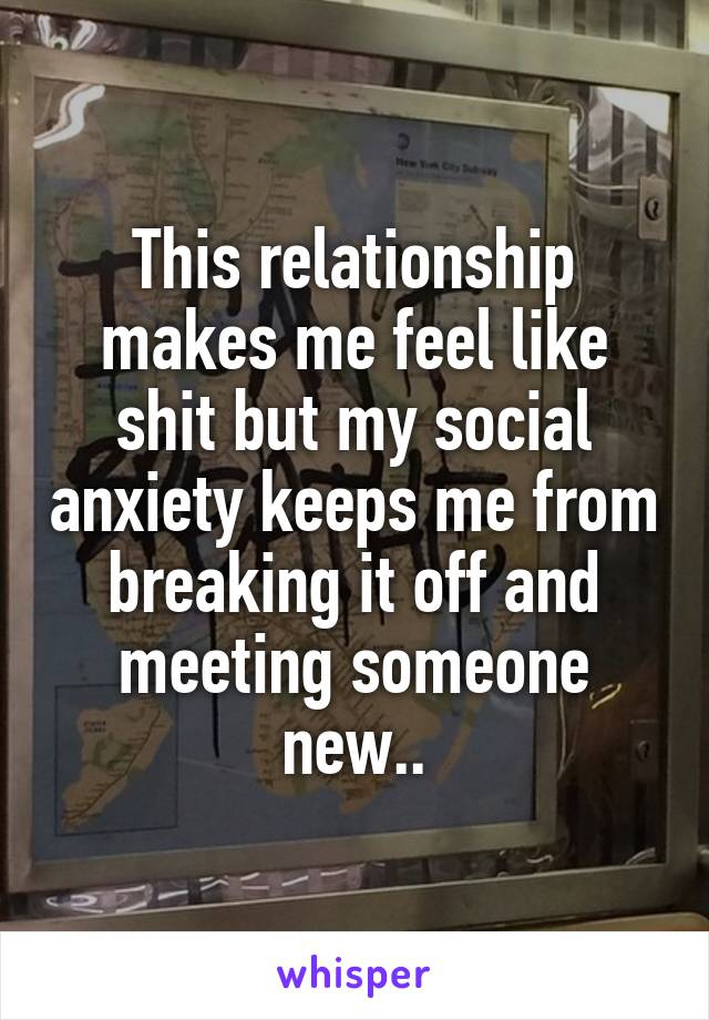 This relationship makes me feel like shit but my social anxiety keeps me from breaking it off and meeting someone new..