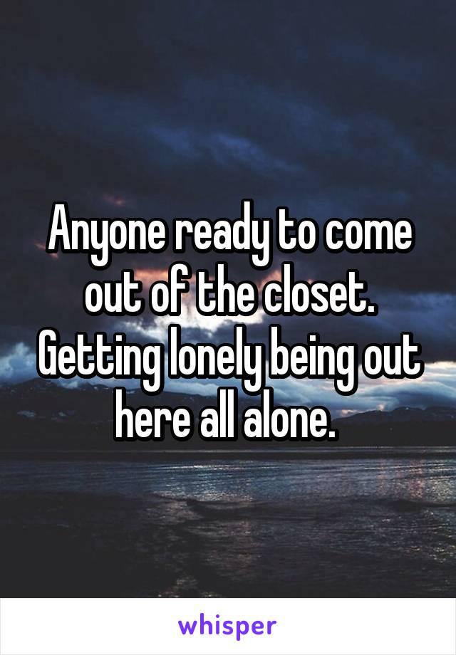 Anyone ready to come out of the closet. Getting lonely being out here all alone.