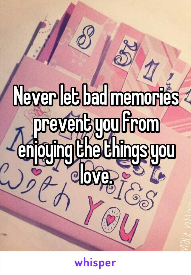 Never let bad memories prevent you from enjoying the things you love.